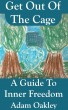 Get Out Of The Cage: A Guide To Inner Freedom by Adam Oakley