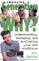 Cover for 'Employing Generation Why? Understanding, Managing, and Motivating Your New Workforce'