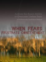Cover for 'When Fears Frustrate Contentment: Activate the Brain's Ability to Overcome Useless Fears: A Professionally Established Method'
