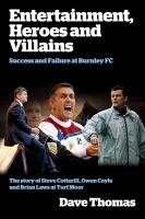 Cover for 'Entertainment, Heroes and Villains: Success and Failure at Burnley FC'