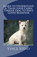 Cover for 'Learn to Understand & Train your Cairn Terrier Dog to Have Good Behavior'