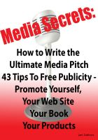 Cover for 'Media Secrets: How to Write the Ultimate Media Pitch 42 Tips To Free Publicity - Publicize Yourself, Your Web Site, Your Book or Products'