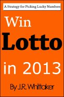J. R. Whittaker - Win Lotto in 2013 (A Strategy for Picking Lucky Numbers)