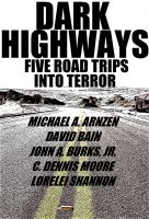 Cover for 'DARK HIGHWAYS - Five Road Trips into Terror (by Michael A. Arnzen, C. Dennis Moore, John A. Burks, Jr., Lorelei Shannon and David Bain)'