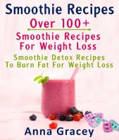 Cover for 'Smoothie Recipes: Over 100+ Smoothie Recipes For Weight Loss : Smoothie Detox Recipes To Burn Fat For Weight Loss'