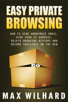 Cover for 'Easy Private Browsing: How to Send Anonymous Email, Hide Your IP address, Delete Browsing History and Become Invisible on the Web'
