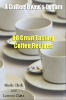 Cover for 'A Coffee Lover's Dream! 88 Great Tasting Coffee Recipes'