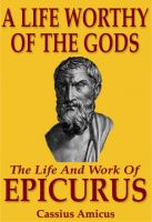 Cover for 'A Life Worthy of the Gods - The Life And Work of Epicurus'
