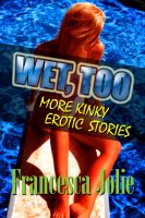 Cover for 'Wet, Too: More Kinky Erotic Stories For Women'