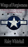 Haley Whitehall - Wings of Forgiveness: A Short Story (of a WWII Airman Confronting his Past)