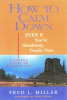 Cover for 'How To Calm Down Even If You're Absolutely, Totally Nuts'