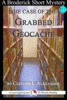 Cover for 'The Case of the Grabbed Geocache: A 15-Minute Broderick Mystery'