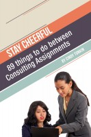 Stay Cheerful!: 89 Things to do Between Consulting Assignments
