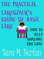 Cover for 'The Practical Caregiver's Guide to Basic Care: How to Help Someone You Love #1'
