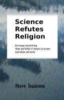 Cover for 'Science Refutes Religion: An essay concerning How and what it means to prove God does not exist'