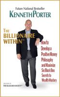 Kenneth Porter - The Billionaire Within: How to Develop a Positive Money Philosophy and Maximize Six Black Box Secrets to Wealth Mastery