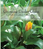 Cover for 'Growing Under Glass: Your Guide to Greenhouse Gardening Success'