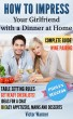 How to Impress Your Girlfriend with a Dinner At Home: Complete Guide, Including Get-Ready Checklists, Table Setting Rules, Wine Pairing and 18 Easy Recipes for Appetizers, Mains and Desserts by Victor Warmer