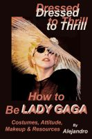 Cover for 'Dressed to Thrill How to Be Lady Gaga: Costumes, Attitude, Makeup & Resources'