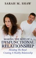 Cover for 'Making The Best Of A Dysfunctional Relationship : Mending The Bond - Creating A Healthy Relationship'