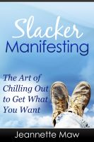 Cover for 'Slacker Manifesting - The Art of Chilling Out to Get What You Want'