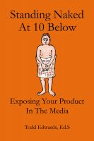 Cover for 'Standing Naked At 10 Below... Exposing Your Product In The Media'