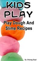 Cover for 'Kids Play – Play Dough And Slime Recipes'