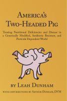Cover for 'America's Two-Headed Pig:  Treating Nutritional Deficiencies and Disease in a Genetically Modified, Antibiotic Resistant, and Pesticide Dependent World'