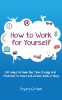 Cover for 'How to Work for Yourself: 100 Ways to Make the Time, Energy and Priorities to Start a Business, Book or Blog'