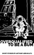 Overqualified to be a Bum by Anthony Abruscato