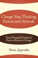 Cover for 'Change Your Thinking Pattern and Attitude: Your Personal Guide to Positive Behavior Change'