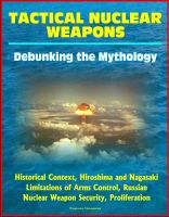 Cover for 'Tactical Nuclear Weapons: Debunking the Mythology - Historical Context, Hiroshima and Nagasaki, Limitations of Arms Control, Russian Nuclear Weapon Security, Proliferation'