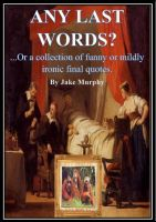 Cover for 'Any Last Words? or  A Collection of Funny or Mildly Ironic Final Quotes'