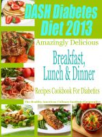 Cover for 'DASH Diet & Diabetes Diet 2013 Amazingly Delicious Breakfast Lunch and Dinner Recipes Cookbook For Diabetics'