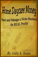 Cover for 'Home Daycare Money: Start and Manage a Niche Business for REAL Profits'