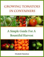 Cover for 'Growing Tomatoes In Containers - A Simple Guide For A Bountiful Harvest'