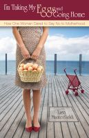 Cover for 'I'm Taking My Eggs and Going Home: How One Woman Dared to Say No to Motherhood'