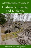 Cover for 'A Photographer's Guide to Dzibanché, Lamay, and Kinichná'