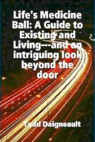 Cover for 'Life's Medicine Ball: A Guide to Existing and Living'