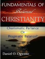 Cover for 'Fundamentals Of Balanced Christianity: Charismatic Parlance Or Pragmatic Balance'