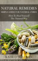 Cover for 'Natural Remedies: Simple Guide For Natural Cures - How To Heal Yourself The Natural Way'