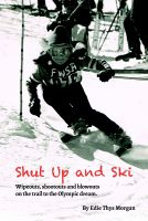Cover for 'Shut Up and Ski: Wipeouts, Shootouts and Blowouts on the Trail to the Olympic Dream'