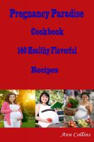 Cover for 'Pregnancy Paradise Cookbook : 140 Healthy Flavorful Recipes'