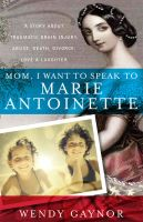 Wendy  Gaynor - Mom, I Want to Speak to Marie Antoinette: A Story About Traumatic Brain Injury, Abuse, Death, Divorce, Love & Laughter