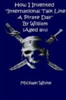 Cover for 'How I Invented International Talk Like A Pirate Day by William (Age eight and a quarter)'