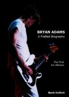 Cover for 'Bryan Adams: A Fretted Biography - The First Six Albums'