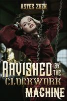 Cover for 'Ravished by the Clockwork Machine (steampunk erotica, dubious consent)'