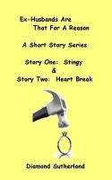 Cover for 'Ex-Husbands Are That For A Reason A Short Story Series Story One:  Stingy & Story Two:  Heart Break'