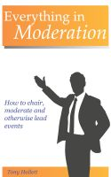 Cover for 'Everything In Moderation - How to chair, moderate and otherwise lead events'