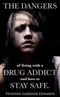 Cover for 'The Dangers of Living with a Drug Addict and how to Stay Safe.'